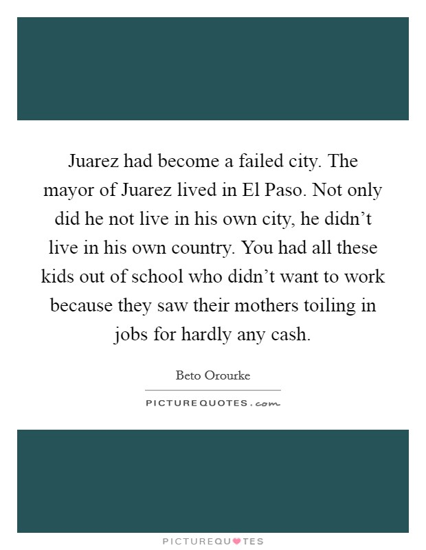 Juarez had become a failed city. The mayor of Juarez lived in El Paso. Not only did he not live in his own city, he didn't live in his own country. You had all these kids out of school who didn't want to work because they saw their mothers toiling in jobs for hardly any cash Picture Quote #1