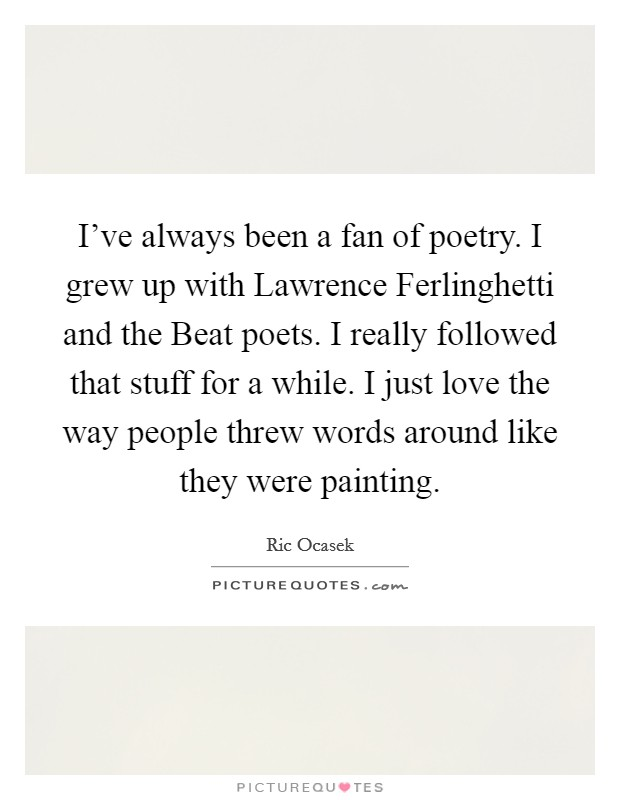 I've always been a fan of poetry. I grew up with Lawrence Ferlinghetti and the Beat poets. I really followed that stuff for a while. I just love the way people threw words around like they were painting Picture Quote #1
