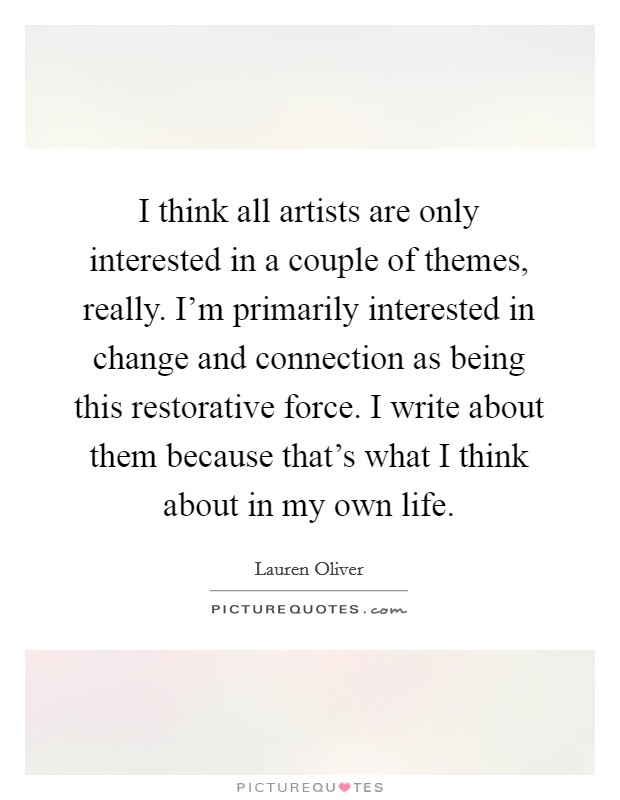 I think all artists are only interested in a couple of themes, really. I'm primarily interested in change and connection as being this restorative force. I write about them because that's what I think about in my own life Picture Quote #1