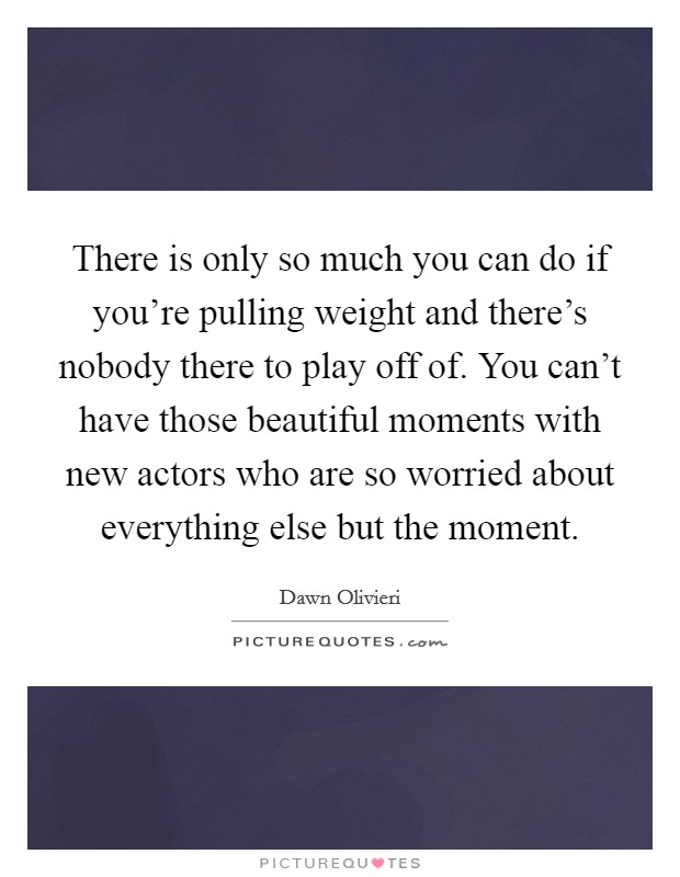 There is only so much you can do if you're pulling weight and there's nobody there to play off of. You can't have those beautiful moments with new actors who are so worried about everything else but the moment Picture Quote #1