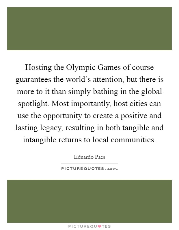 Hosting the Olympic Games of course guarantees the world's attention, but there is more to it than simply bathing in the global spotlight. Most importantly, host cities can use the opportunity to create a positive and lasting legacy, resulting in both tangible and intangible returns to local communities Picture Quote #1