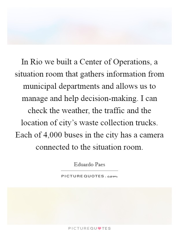 In Rio we built a Center of Operations, a situation room that gathers information from municipal departments and allows us to manage and help decision-making. I can check the weather, the traffic and the location of city's waste collection trucks. Each of 4,000 buses in the city has a camera connected to the situation room Picture Quote #1