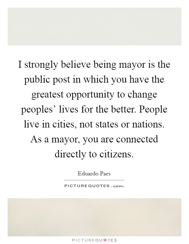I strongly believe being mayor is the public post in which you have the greatest opportunity to change peoples' lives for the better. People live in cities, not states or nations. As a mayor, you are connected directly to citizens Picture Quote #1