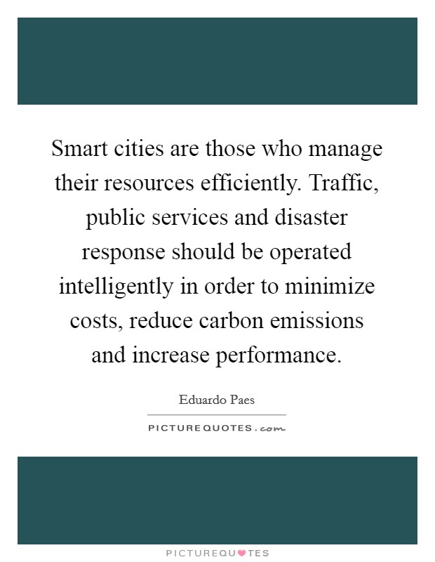 Smart cities are those who manage their resources efficiently. Traffic, public services and disaster response should be operated intelligently in order to minimize costs, reduce carbon emissions and increase performance Picture Quote #1