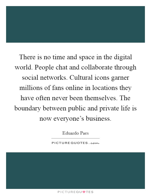 There is no time and space in the digital world. People chat and collaborate through social networks. Cultural icons garner millions of fans online in locations they have often never been themselves. The boundary between public and private life is now everyone's business Picture Quote #1
