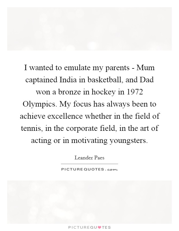 I wanted to emulate my parents - Mum captained India in basketball, and Dad won a bronze in hockey in 1972 Olympics. My focus has always been to achieve excellence whether in the field of tennis, in the corporate field, in the art of acting or in motivating youngsters Picture Quote #1