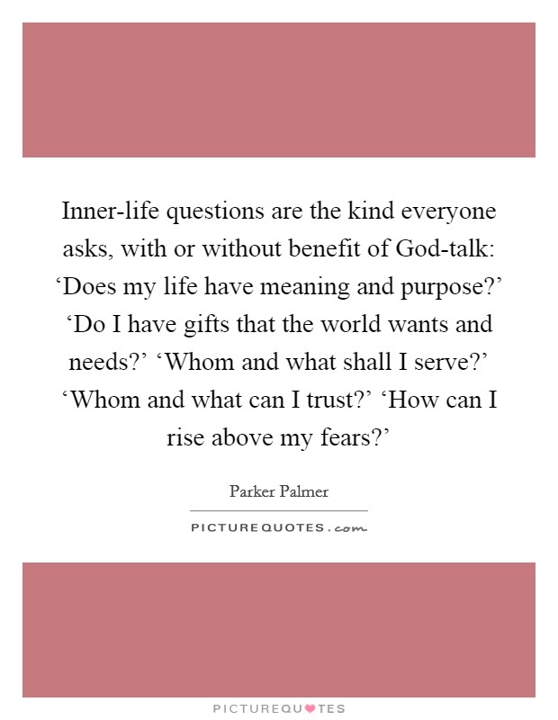 Inner-life questions are the kind everyone asks, with or without benefit of God-talk: 'Does my life have meaning and purpose?' 'Do I have gifts that the world wants and needs?' 'Whom and what shall I serve?' 'Whom and what can I trust?' 'How can I rise above my fears?' Picture Quote #1