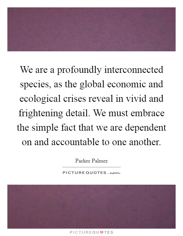 We are a profoundly interconnected species, as the global economic and ecological crises reveal in vivid and frightening detail. We must embrace the simple fact that we are dependent on and accountable to one another Picture Quote #1