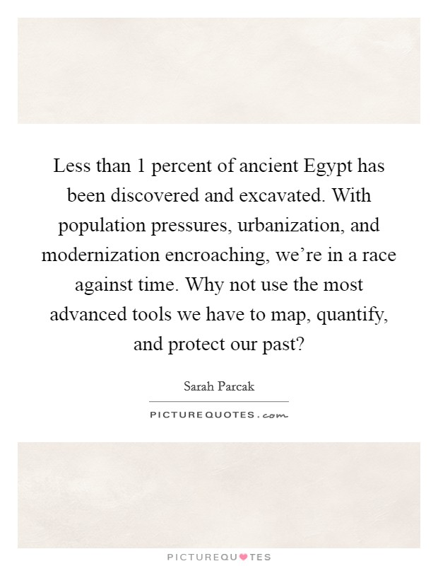 Less than 1 percent of ancient Egypt has been discovered and excavated. With population pressures, urbanization, and modernization encroaching, we're in a race against time. Why not use the most advanced tools we have to map, quantify, and protect our past? Picture Quote #1