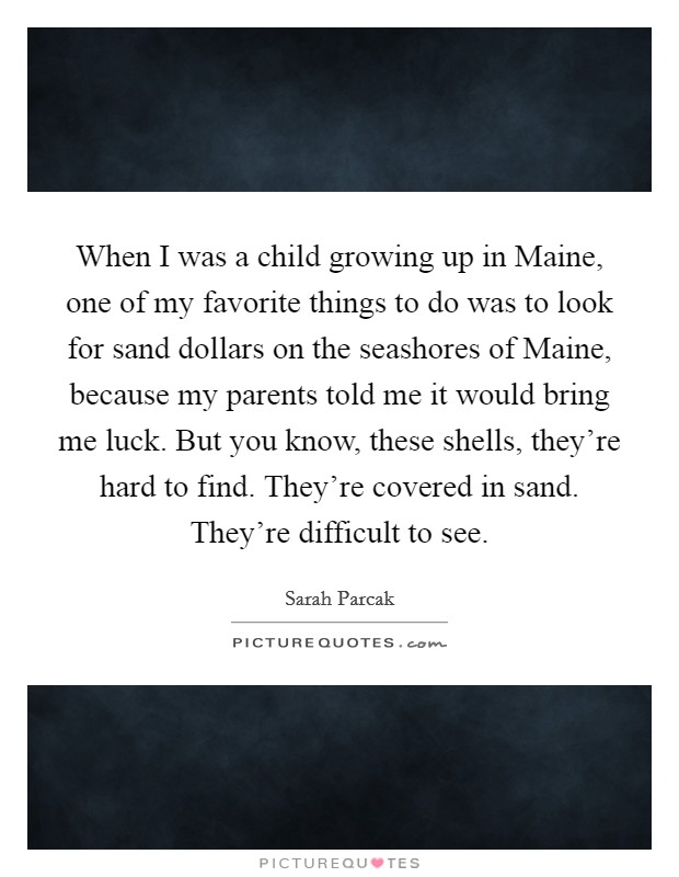 When I was a child growing up in Maine, one of my favorite things to do was to look for sand dollars on the seashores of Maine, because my parents told me it would bring me luck. But you know, these shells, they're hard to find. They're covered in sand. They're difficult to see Picture Quote #1