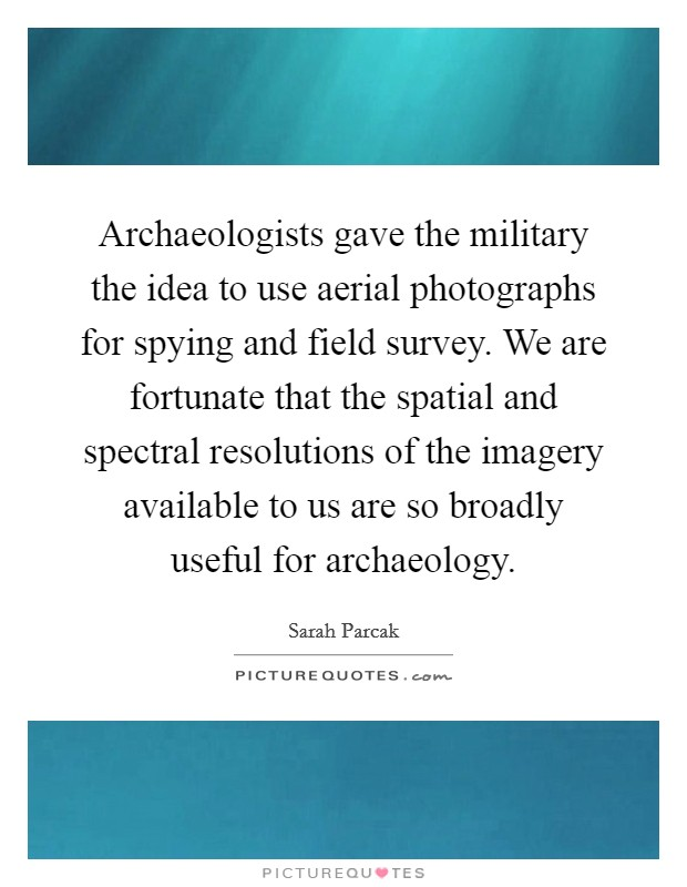 Archaeologists gave the military the idea to use aerial photographs for spying and field survey. We are fortunate that the spatial and spectral resolutions of the imagery available to us are so broadly useful for archaeology Picture Quote #1