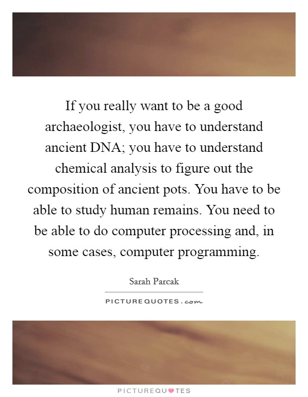 If you really want to be a good archaeologist, you have to understand ancient DNA; you have to understand chemical analysis to figure out the composition of ancient pots. You have to be able to study human remains. You need to be able to do computer processing and, in some cases, computer programming Picture Quote #1