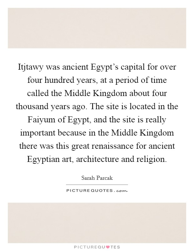 Itjtawy was ancient Egypt's capital for over four hundred years, at a period of time called the Middle Kingdom about four thousand years ago. The site is located in the Faiyum of Egypt, and the site is really important because in the Middle Kingdom there was this great renaissance for ancient Egyptian art, architecture and religion Picture Quote #1