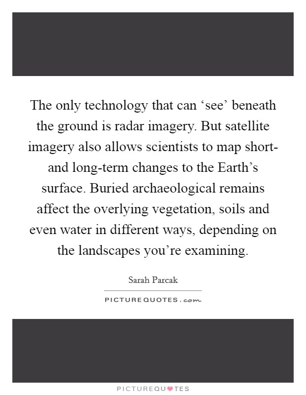 The only technology that can 'see' beneath the ground is radar imagery. But satellite imagery also allows scientists to map short- and long-term changes to the Earth's surface. Buried archaeological remains affect the overlying vegetation, soils and even water in different ways, depending on the landscapes you're examining Picture Quote #1