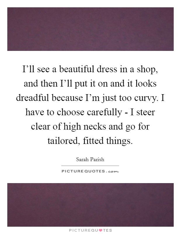 I'll see a beautiful dress in a shop, and then I'll put it on and it looks dreadful because I'm just too curvy. I have to choose carefully - I steer clear of high necks and go for tailored, fitted things Picture Quote #1