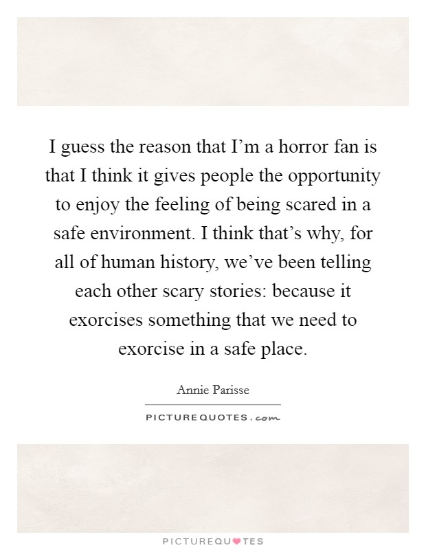 I guess the reason that I'm a horror fan is that I think it gives people the opportunity to enjoy the feeling of being scared in a safe environment. I think that's why, for all of human history, we've been telling each other scary stories: because it exorcises something that we need to exorcise in a safe place Picture Quote #1