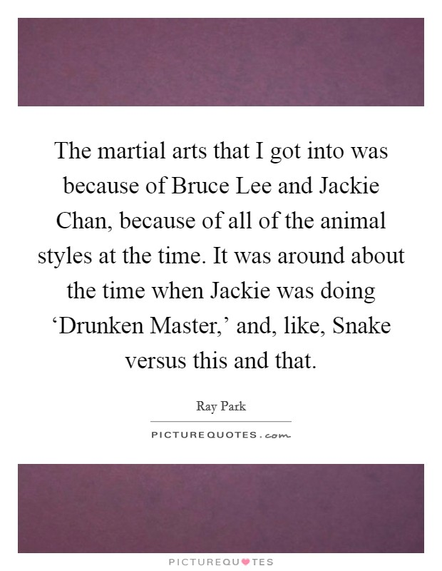 The martial arts that I got into was because of Bruce Lee and Jackie Chan, because of all of the animal styles at the time. It was around about the time when Jackie was doing 'Drunken Master,' and, like, Snake versus this and that Picture Quote #1