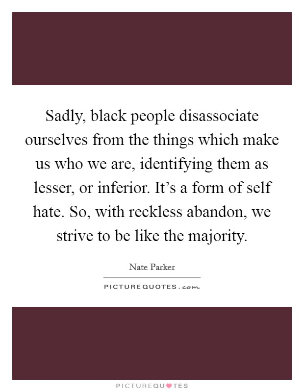 Sadly, black people disassociate ourselves from the things which make us who we are, identifying them as lesser, or inferior. It's a form of self hate. So, with reckless abandon, we strive to be like the majority Picture Quote #1