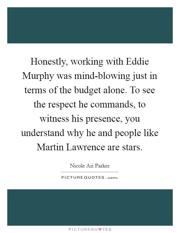 Honestly, working with Eddie Murphy was mind-blowing just in terms of the budget alone. To see the respect he commands, to witness his presence, you understand why he and people like Martin Lawrence are stars Picture Quote #1