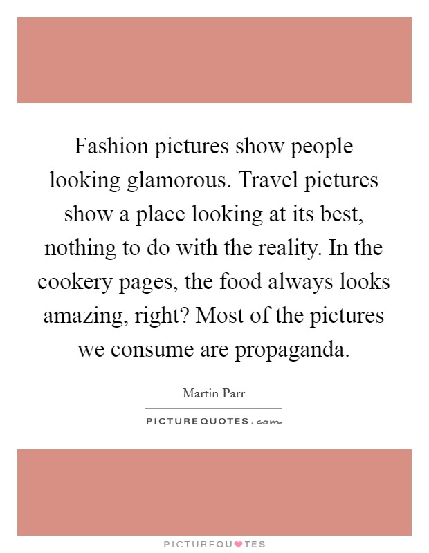 Fashion pictures show people looking glamorous. Travel pictures show a place looking at its best, nothing to do with the reality. In the cookery pages, the food always looks amazing, right? Most of the pictures we consume are propaganda Picture Quote #1