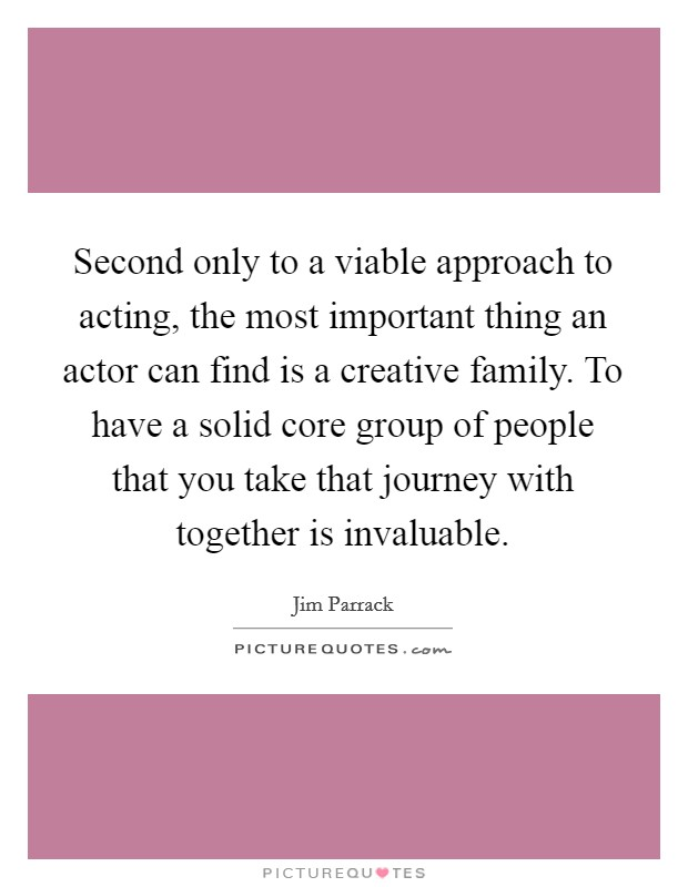 Second only to a viable approach to acting, the most important thing an actor can find is a creative family. To have a solid core group of people that you take that journey with together is invaluable Picture Quote #1