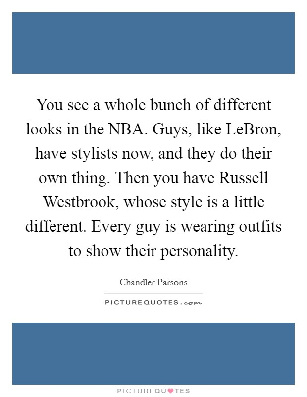 You see a whole bunch of different looks in the NBA. Guys, like LeBron, have stylists now, and they do their own thing. Then you have Russell Westbrook, whose style is a little different. Every guy is wearing outfits to show their personality Picture Quote #1