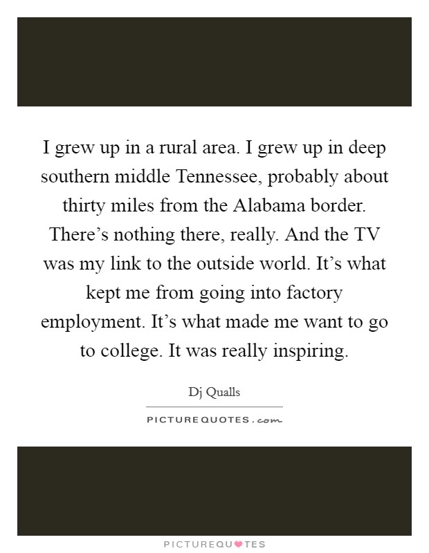I grew up in a rural area. I grew up in deep southern middle Tennessee, probably about thirty miles from the Alabama border. There's nothing there, really. And the TV was my link to the outside world. It's what kept me from going into factory employment. It's what made me want to go to college. It was really inspiring Picture Quote #1