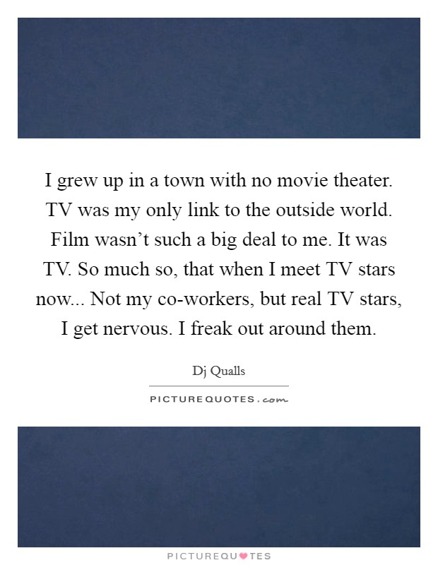 I grew up in a town with no movie theater. TV was my only link to the outside world. Film wasn't such a big deal to me. It was TV. So much so, that when I meet TV stars now... Not my co-workers, but real TV stars, I get nervous. I freak out around them Picture Quote #1