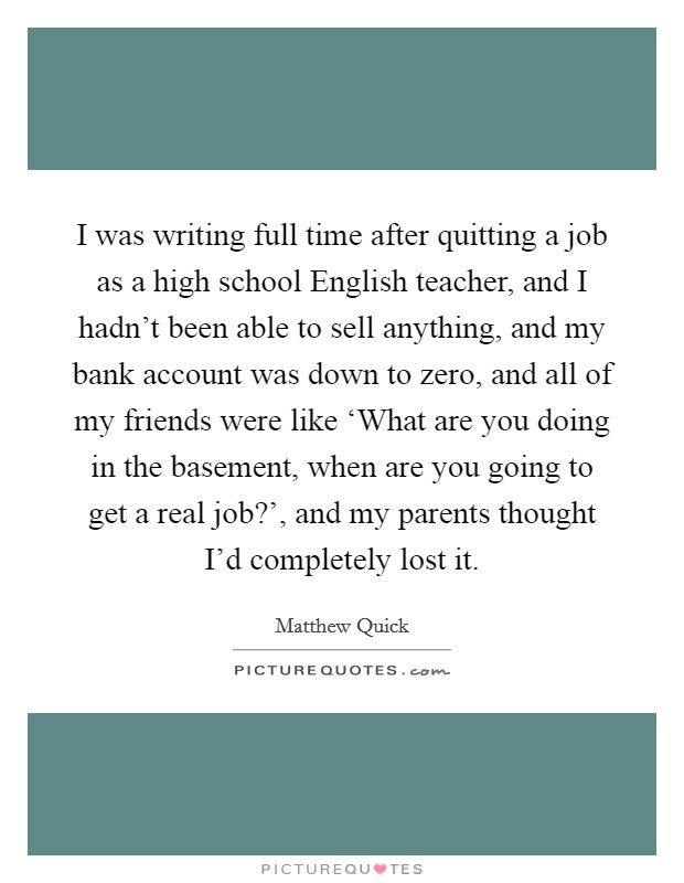 I was writing full time after quitting a job as a high school English teacher, and I hadn't been able to sell anything, and my bank account was down to zero, and all of my friends were like 'What are you doing in the basement, when are you going to get a real job?', and my parents thought I'd completely lost it Picture Quote #1