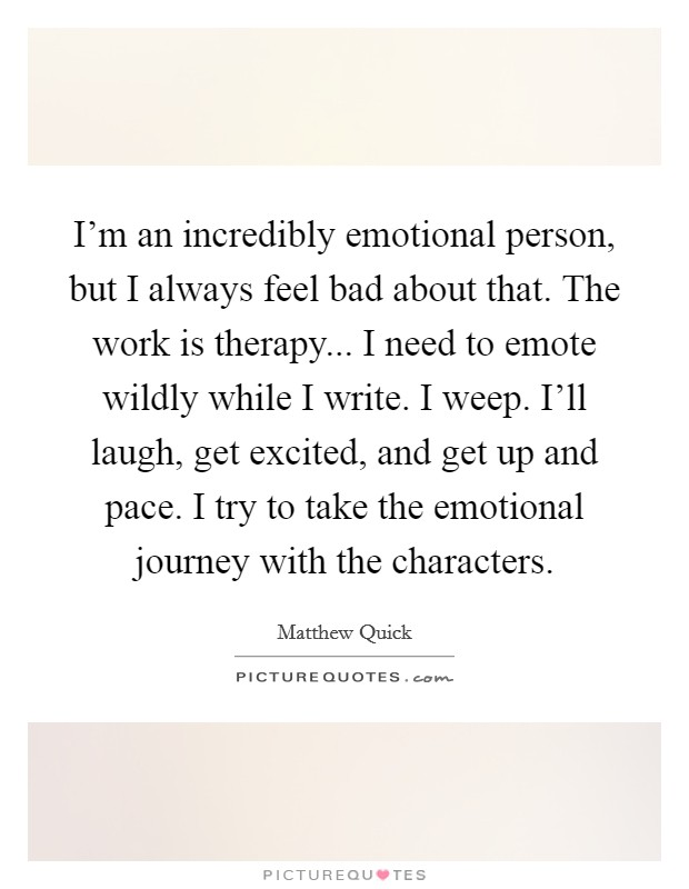 I'm an incredibly emotional person, but I always feel bad about that. The work is therapy... I need to emote wildly while I write. I weep. I'll laugh, get excited, and get up and pace. I try to take the emotional journey with the characters Picture Quote #1