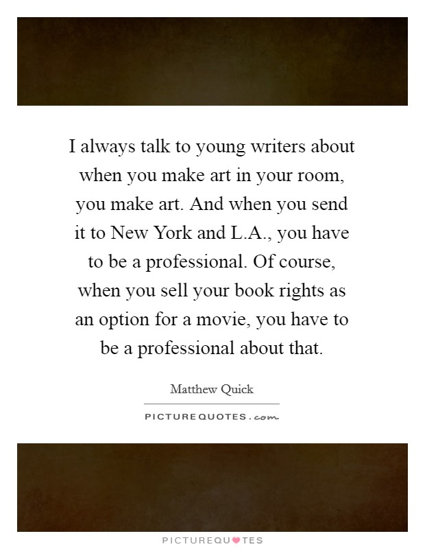 I always talk to young writers about when you make art in your room, you make art. And when you send it to New York and L.A., you have to be a professional. Of course, when you sell your book rights as an option for a movie, you have to be a professional about that Picture Quote #1