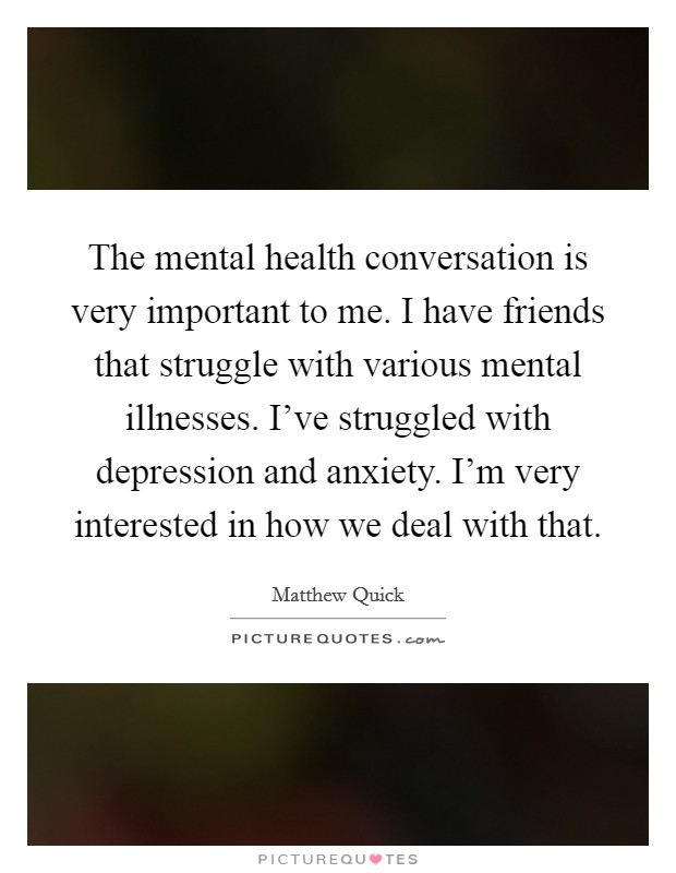 The mental health conversation is very important to me. I have friends that struggle with various mental illnesses. I've struggled with depression and anxiety. I'm very interested in how we deal with that Picture Quote #1