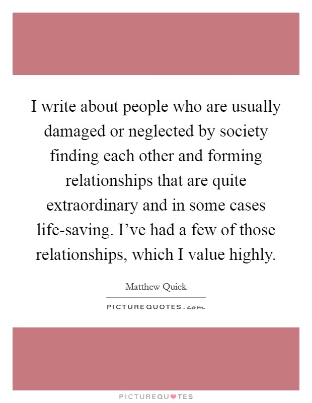 I write about people who are usually damaged or neglected by society finding each other and forming relationships that are quite extraordinary and in some cases life-saving. I've had a few of those relationships, which I value highly Picture Quote #1