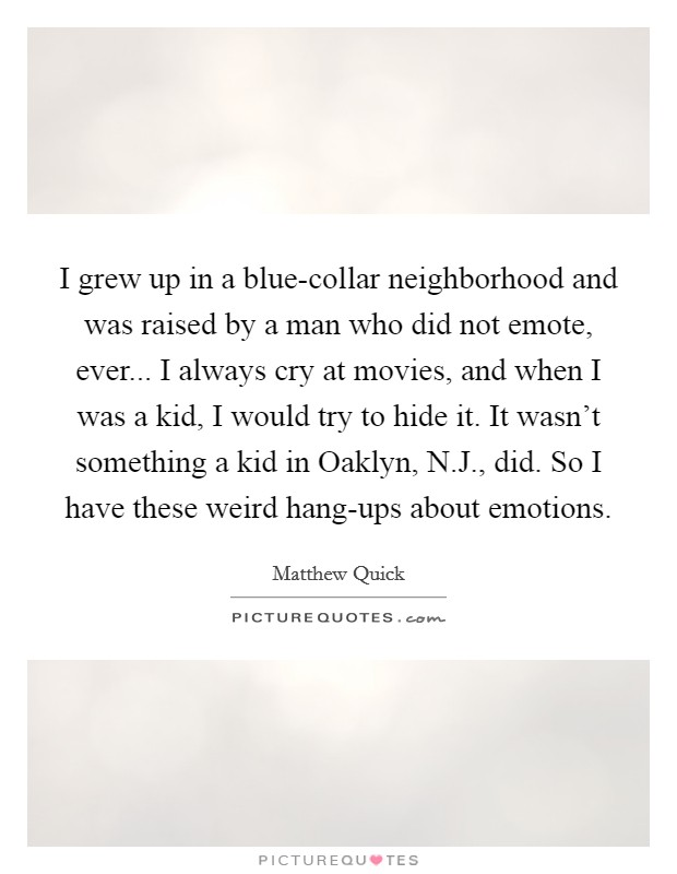 I grew up in a blue-collar neighborhood and was raised by a man who did not emote, ever... I always cry at movies, and when I was a kid, I would try to hide it. It wasn't something a kid in Oaklyn, N.J., did. So I have these weird hang-ups about emotions Picture Quote #1