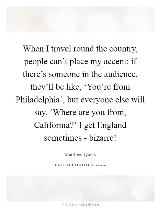 When I travel round the country, people can't place my accent; if there's someone in the audience, they'll be like, 'You're from Philadelphia', but everyone else will say, 'Where are you from, California?' I get England sometimes - bizarre! Picture Quote #1