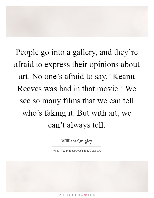 People go into a gallery, and they're afraid to express their opinions about art. No one's afraid to say, 'Keanu Reeves was bad in that movie.' We see so many films that we can tell who's faking it. But with art, we can't always tell Picture Quote #1