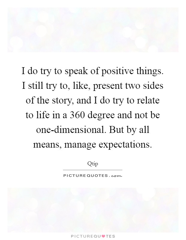 I do try to speak of positive things. I still try to, like, present two sides of the story, and I do try to relate to life in a 360 degree and not be one-dimensional. But by all means, manage expectations Picture Quote #1
