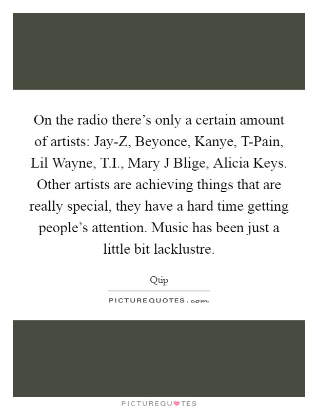 On the radio there's only a certain amount of artists: Jay-Z, Beyonce, Kanye, T-Pain, Lil Wayne, T.I., Mary J Blige, Alicia Keys. Other artists are achieving things that are really special, they have a hard time getting people's attention. Music has been just a little bit lacklustre Picture Quote #1