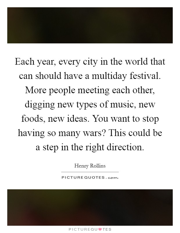 Each year, every city in the world that can should have a multiday festival. More people meeting each other, digging new types of music, new foods, new ideas. You want to stop having so many wars? This could be a step in the right direction Picture Quote #1