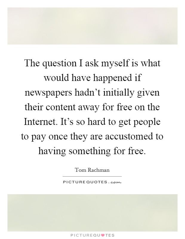 The question I ask myself is what would have happened if newspapers hadn't initially given their content away for free on the Internet. It's so hard to get people to pay once they are accustomed to having something for free Picture Quote #1