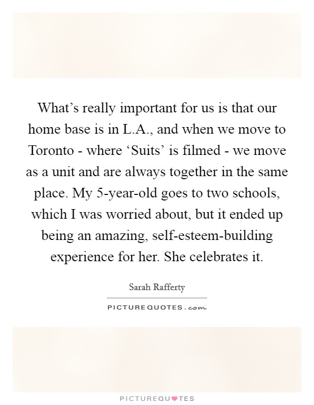 What's really important for us is that our home base is in L.A., and when we move to Toronto - where 'Suits' is filmed - we move as a unit and are always together in the same place. My 5-year-old goes to two schools, which I was worried about, but it ended up being an amazing, self-esteem-building experience for her. She celebrates it Picture Quote #1