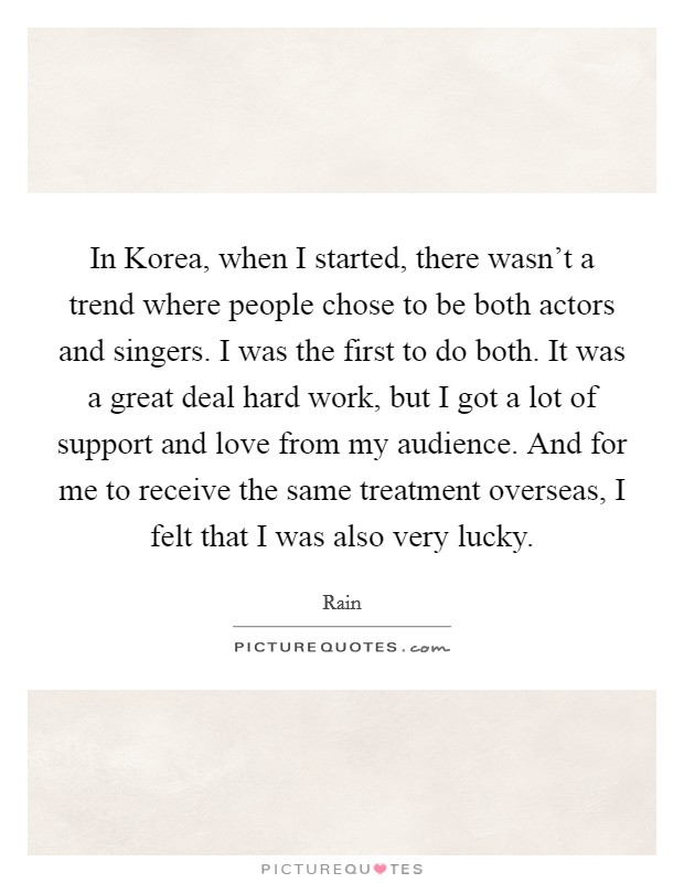 In Korea, when I started, there wasn't a trend where people chose to be both actors and singers. I was the first to do both. It was a great deal hard work, but I got a lot of support and love from my audience. And for me to receive the same treatment overseas, I felt that I was also very lucky Picture Quote #1