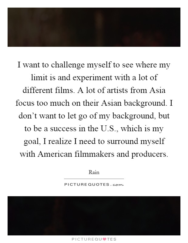 I want to challenge myself to see where my limit is and experiment with a lot of different films. A lot of artists from Asia focus too much on their Asian background. I don't want to let go of my background, but to be a success in the U.S., which is my goal, I realize I need to surround myself with American filmmakers and producers Picture Quote #1