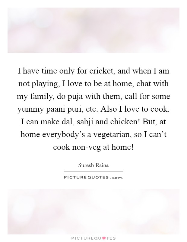 I have time only for cricket, and when I am not playing, I love to be at home, chat with my family, do puja with them, call for some yummy paani puri, etc. Also I love to cook. I can make dal, sabji and chicken! But, at home everybody's a vegetarian, so I can't cook non-veg at home! Picture Quote #1