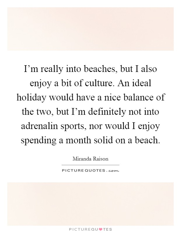 I'm really into beaches, but I also enjoy a bit of culture. An ideal holiday would have a nice balance of the two, but I'm definitely not into adrenalin sports, nor would I enjoy spending a month solid on a beach Picture Quote #1