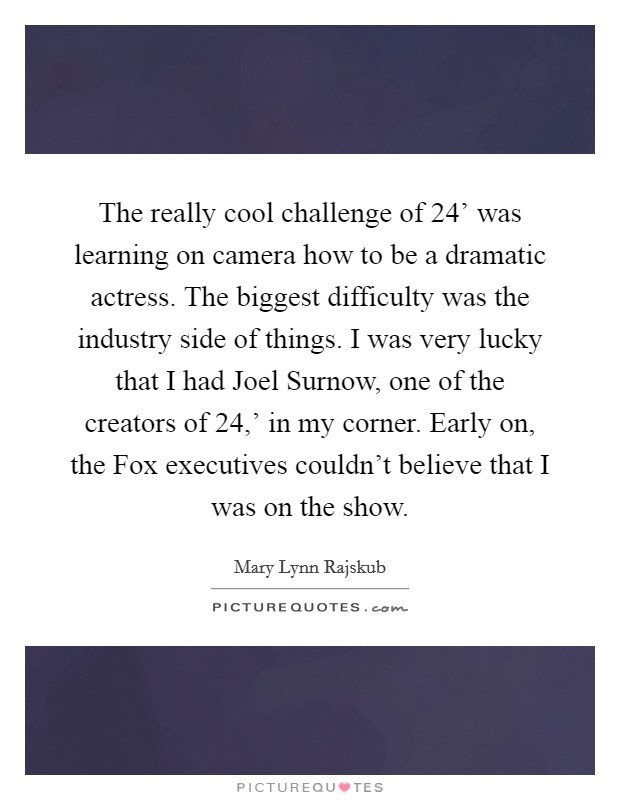 The really cool challenge of  24' was learning on camera how to be a dramatic actress. The biggest difficulty was the industry side of things. I was very lucky that I had Joel Surnow, one of the creators of  24,' in my corner. Early on, the Fox executives couldn't believe that I was on the show Picture Quote #1