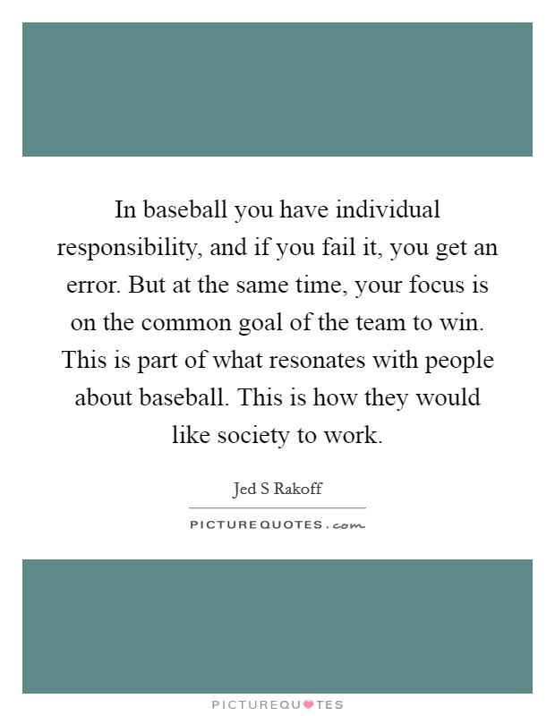 In baseball you have individual responsibility, and if you fail it, you get an error. But at the same time, your focus is on the common goal of the team to win. This is part of what resonates with people about baseball. This is how they would like society to work Picture Quote #1
