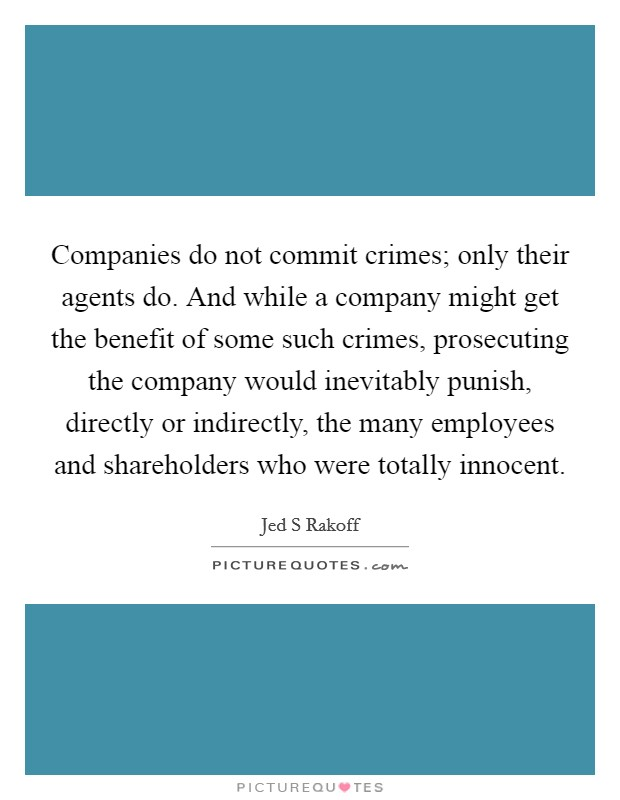 Companies do not commit crimes; only their agents do. And while a company might get the benefit of some such crimes, prosecuting the company would inevitably punish, directly or indirectly, the many employees and shareholders who were totally innocent Picture Quote #1