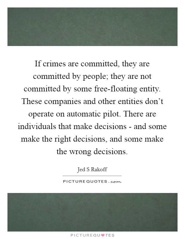 If crimes are committed, they are committed by people; they are not committed by some free-floating entity. These companies and other entities don't operate on automatic pilot. There are individuals that make decisions - and some make the right decisions, and some make the wrong decisions Picture Quote #1