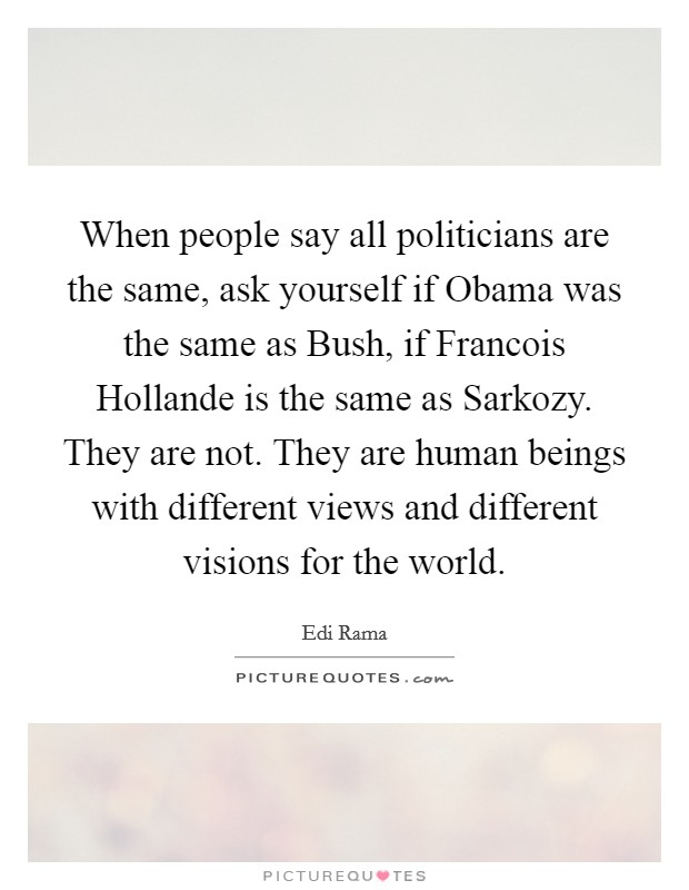 When people say all politicians are the same, ask yourself if Obama was the same as Bush, if Francois Hollande is the same as Sarkozy. They are not. They are human beings with different views and different visions for the world Picture Quote #1